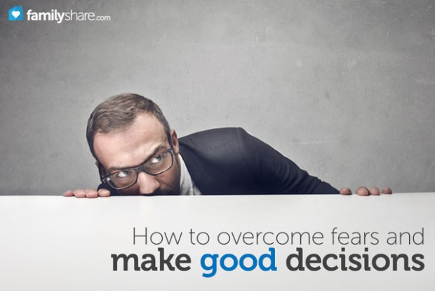 How to overcome fears and make good decisions